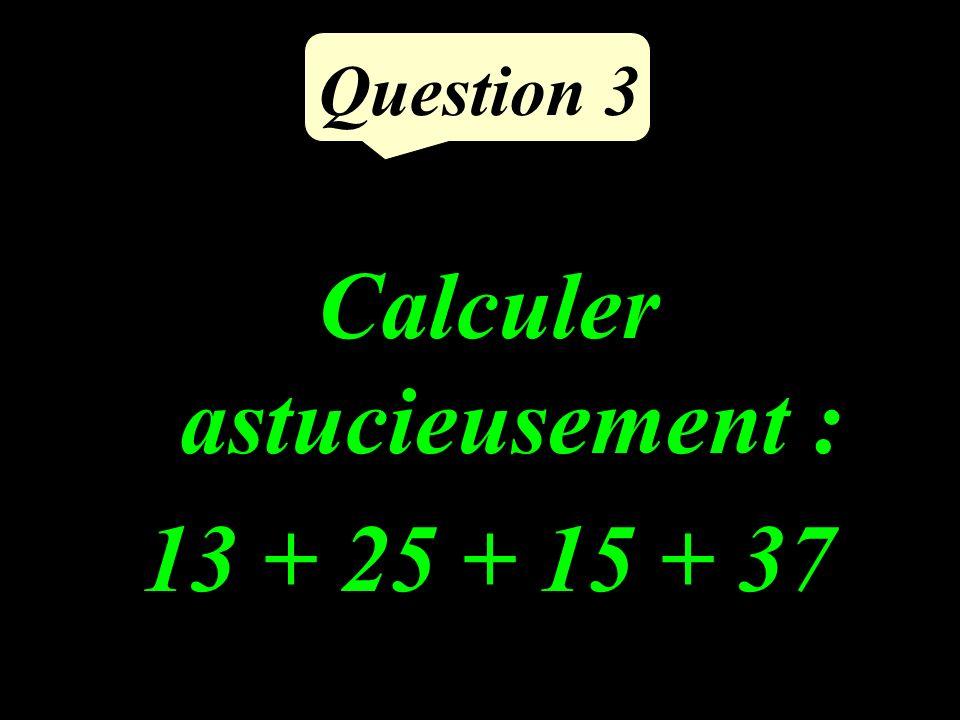 Question 3 Calculer astucieusement : 13 + 25 + 15 + 37