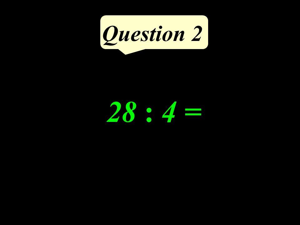 Question 2 28 : 4 =