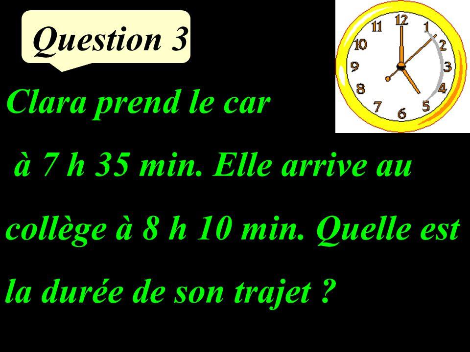 Question 3 Clara prend le car à 7 h 35 min.Elle arrive au collège à 8 h 10 min.