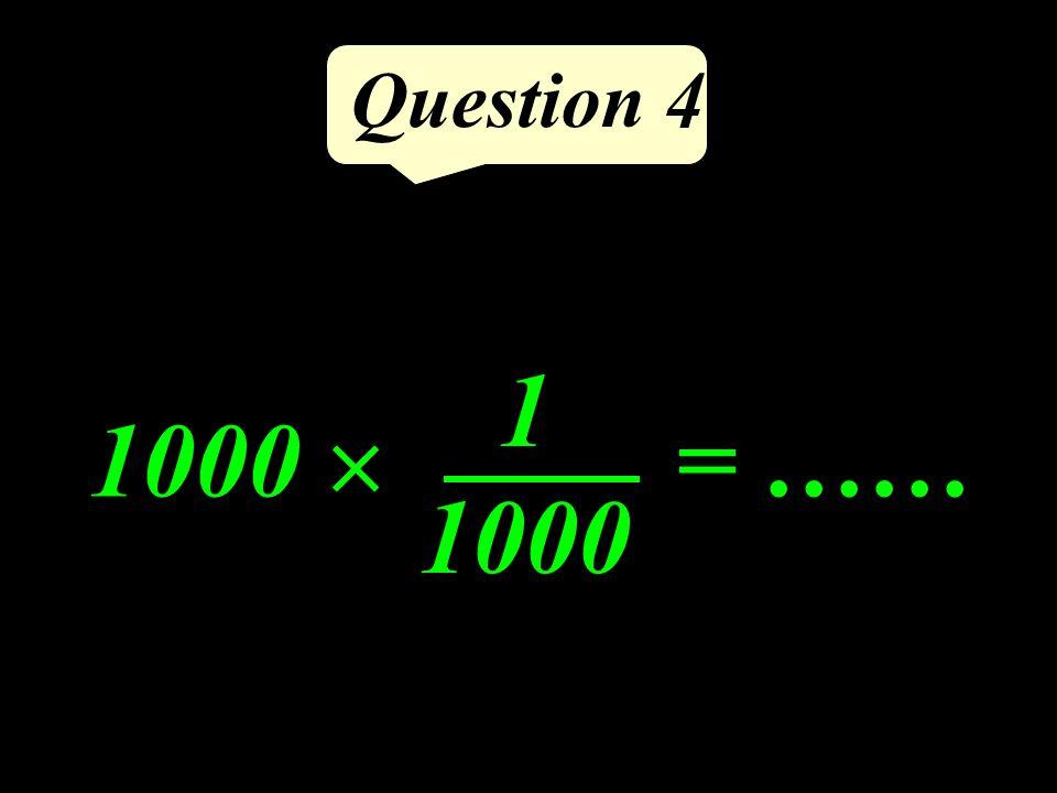 Question 4 1000 = …… 1 1000
