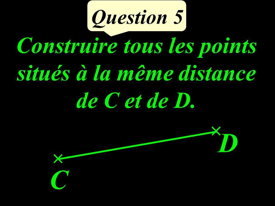 Question 5 C D Construire tous les points situés à la même distance de C et de D.