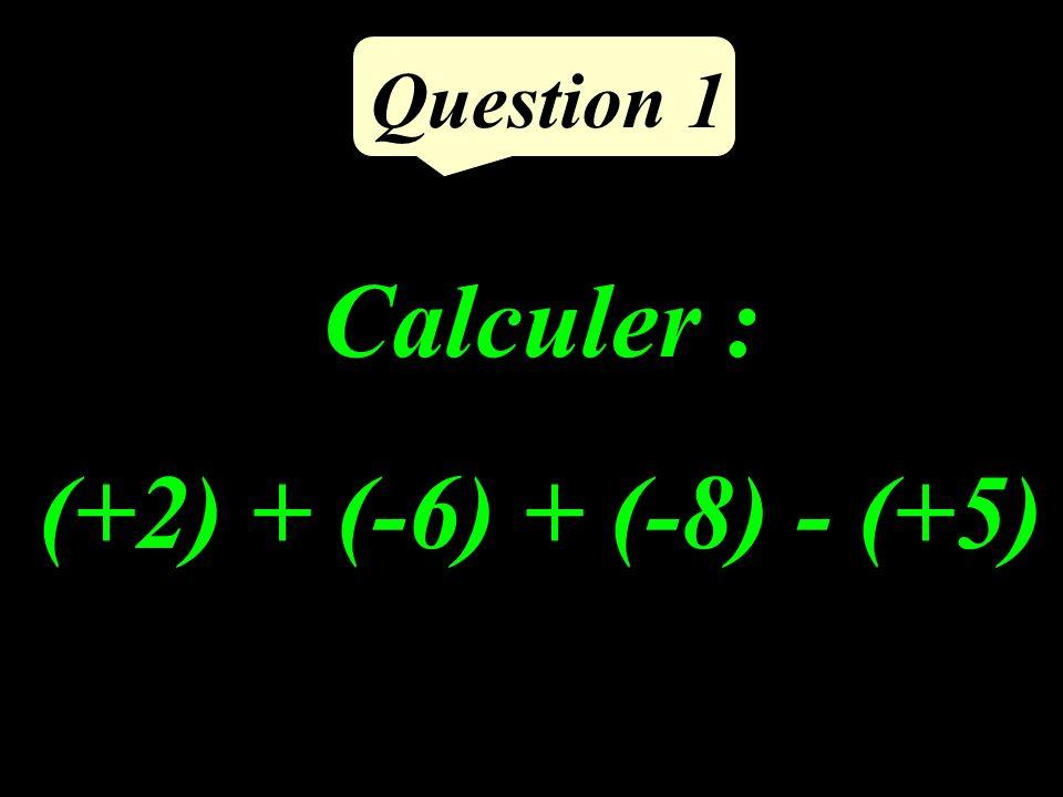 Calculer : (+2) + (-6) + (-8) - (+5) Question 1
