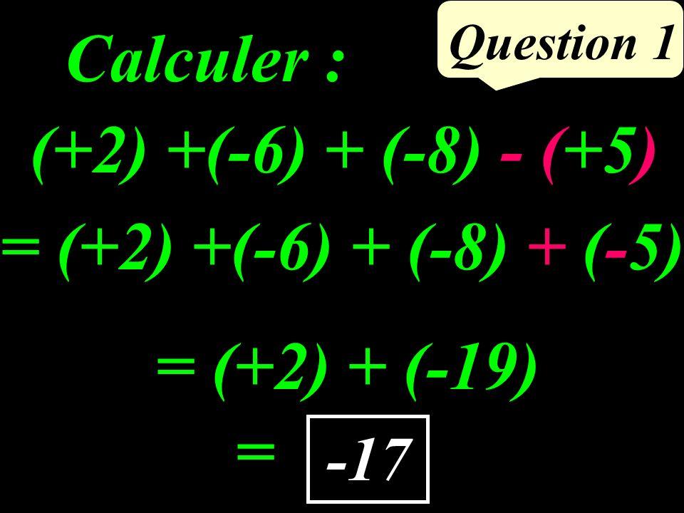 Calculer : Question 1 -17 (+2) +(-6) + (-8) - (+5) = (+2) + (-19) = = (+2) +(-6) + (-8) + (-5)