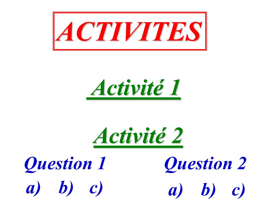 ACTIVITES Activité 2 Activité 2 Question 1Question 2 Activité 1 Activité 1 a)b)c) a)b)c)