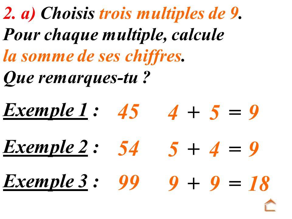 Exemple 1 : 45 4+5=9 2. a) Choisis trois multiples de 9. Pour chaque multiple, calcule la somme de ses chiffres. Que remarques-tu ? Exemple 2 : 54 5+4