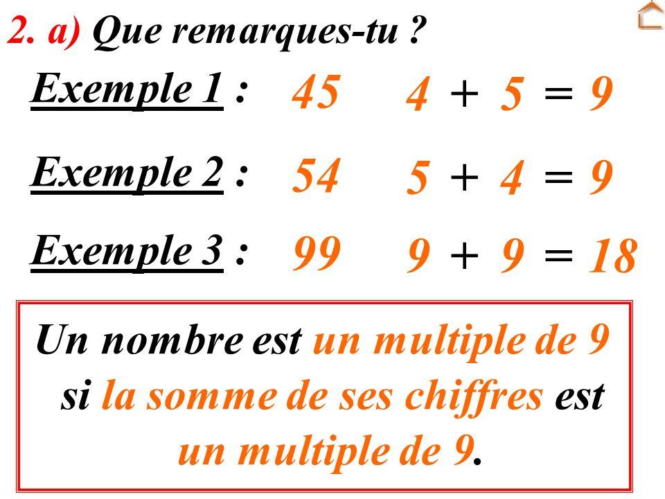 Un nombre est un multiple de 9 si la somme de ses chiffres est un multiple de 9. 2. a) Que remarques-tu ? Exemple 1 : 45 4+5=9 Exemple 2 : 54 5+4=9 Ex