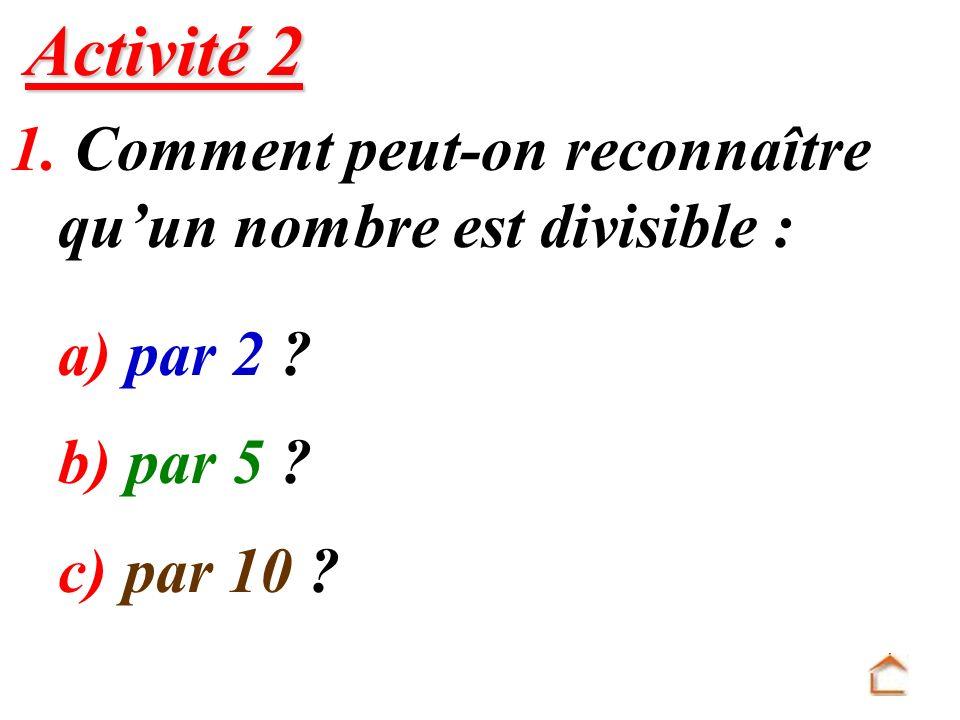 1. Comment peut-on reconnaître quun nombre est divisible : a) par 2 ? b) par 5 ? c) par 10 ? Activité 2 Activité 2