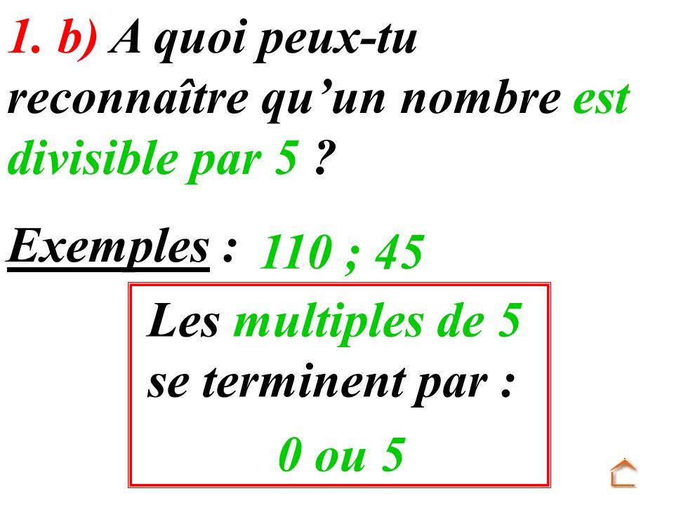 Les multiples de 5 se terminent par : 1. b) A quoi peux-tu reconnaître quun nombre est divisible par 5 ? 0 ou 5 Exemples : 110 ; 45