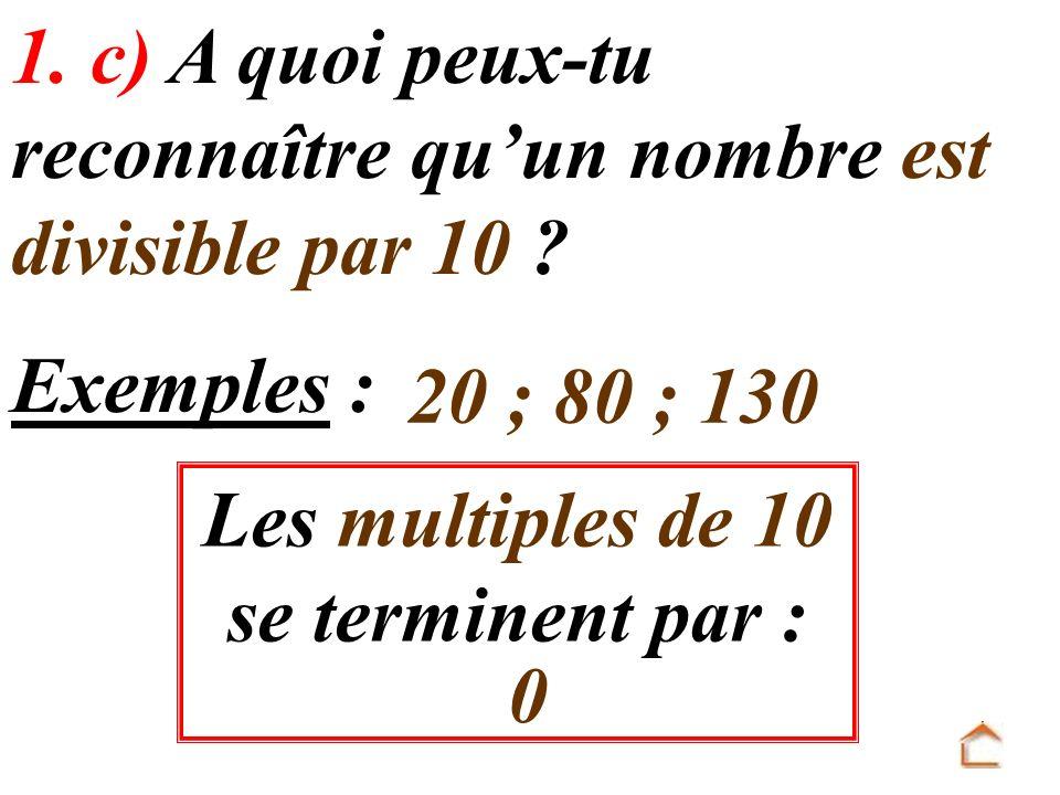 Les multiples de 10 se terminent par : 1. c) A quoi peux-tu reconnaître quun nombre est divisible par 10 ? 0 Exemples : 20 ; 80 ; 130