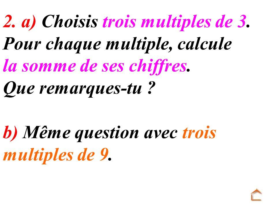 2. a) Choisis trois multiples de 3. Pour chaque multiple, calcule la somme de ses chiffres. Que remarques-tu ? b) Même question avec trois multiples d
