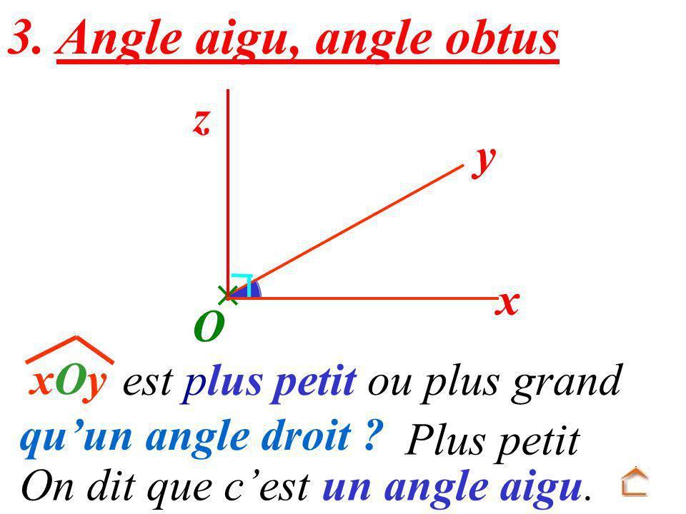 y xOyxOy x O est plus petit ou plus grand quun angle droit ? On dit que cest un angle aigu. 3. Angle aigu, angle obtus z Plus petit
