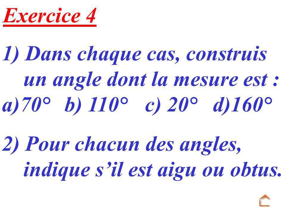 Exercice 4 1) Dans chaque cas, construis un angle dont la mesure est : a)70° b) 110°c) 20° d)160° 2) Pour chacun des angles, indique sil est aigu ou o