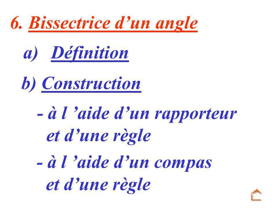 6. Bissectrice dun angle a) Définition b) Construction - à l aide dun rapporteur et dune règle - à l aide dun compas et dune règle