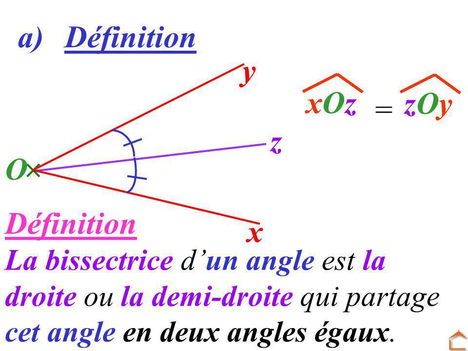 Définition La bissectrice dun angle est la droite ou la demi-droite qui partage cet angle en deux angles égaux. a) Définition y x O zOyzOyxOzxOz z =