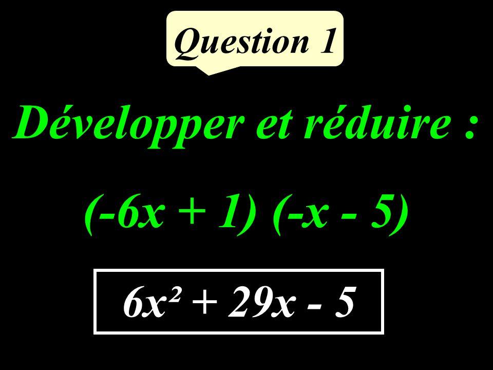Question 1 Développer et réduire : (-6x + 1) (-x - 5) 6x² + 29x - 5