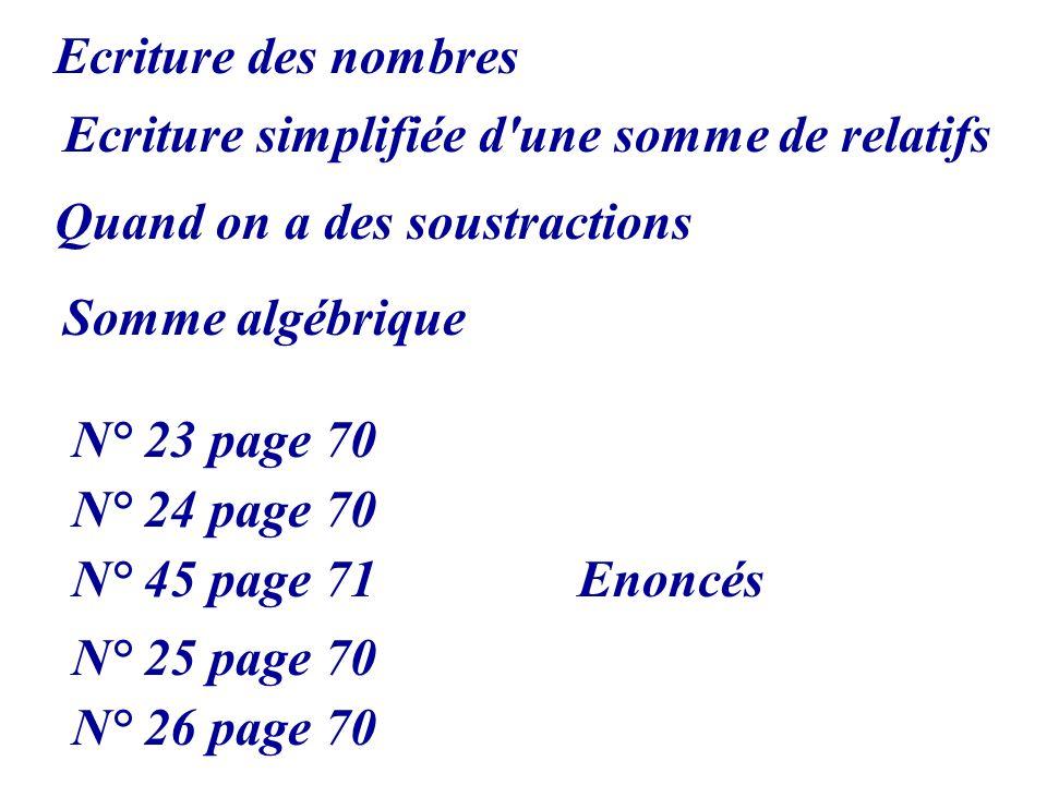 Ecriture simplifiée d'une somme de relatifs Quand on a des soustractions Somme algébrique N° 23 page 70 N° 24 page 70 N° 45 page 71 Ecriture des nombr