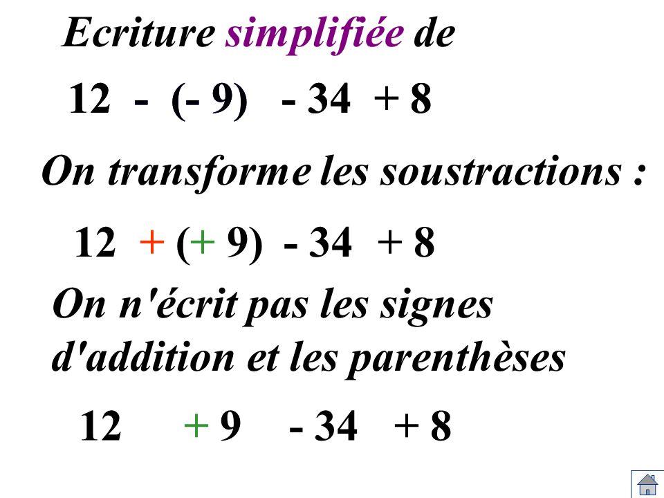 12 - (- 9) - 34 + 8 Ecriture simplifiée de On transforme les soustractions : 12+ (+ 9)- 34+ 8 On n'écrit pas les signes d'addition et les parenthèses