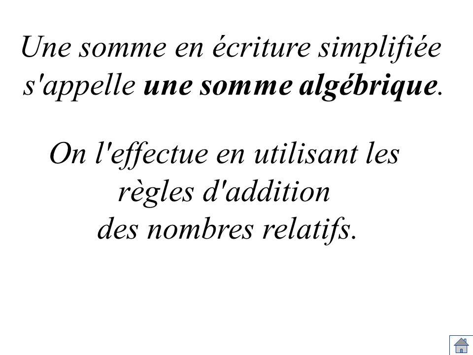 Une somme en écriture simplifiée s'appelle une somme algébrique. On l'effectue en utilisant les règles d'addition des nombres relatifs.