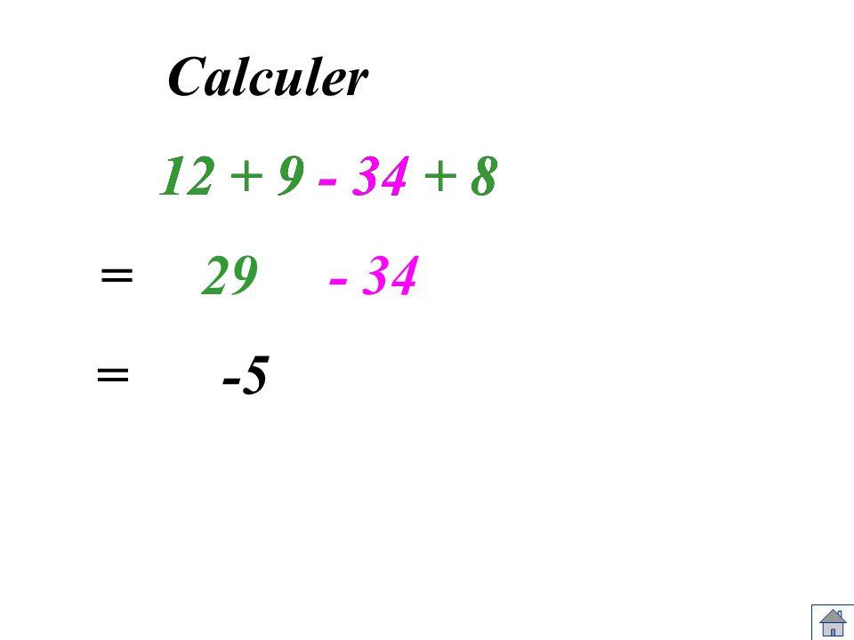 12 + 9 - 34 + 8 Calculer 12 + 9 - 34 + 8 =29- 34 =-5