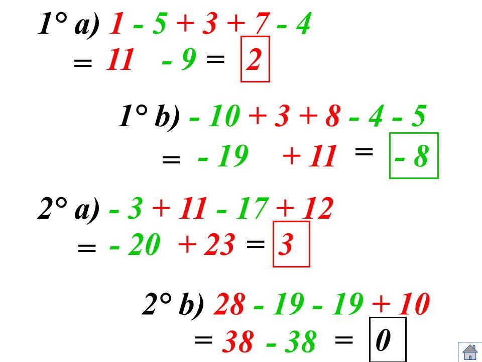1° a) 1 - 5 + 3 + 7 - 4 11= 1° b) - 10 + 3 + 8 - 4 - 5 - 19 = 2° a) - 3 + 11 - 17 + 12 - 20= 2° b) 28 - 19 - 19 + 10 == 2 - 8 3 0 = - 9 + 11 = + 23 =