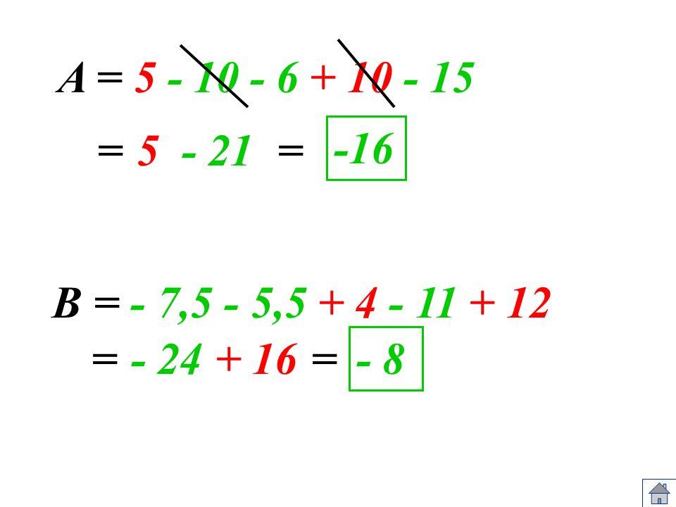 A = 5 - 10 - 6 + 10 - 15 5= B = - 7,5 - 5,5 + 4 - 11 + 12 - 24= -16 - 8 - 21 + 16= =