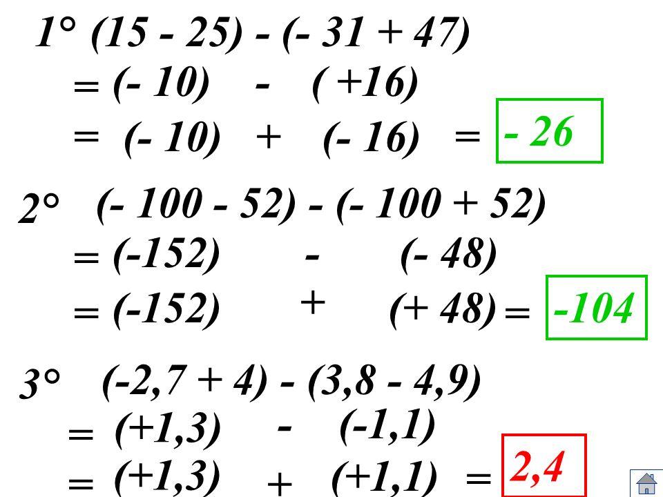 (15 - 25) - (- 31 + 47) (- 10) (- 10)= - 26 (- 100 - 52) - (- 100 + 52) (-152) (-152) = -104 (-2,7 + 4) - (3,8 - 4,9) = (+1,3) = 2,4 = -( +16) (- 16)+