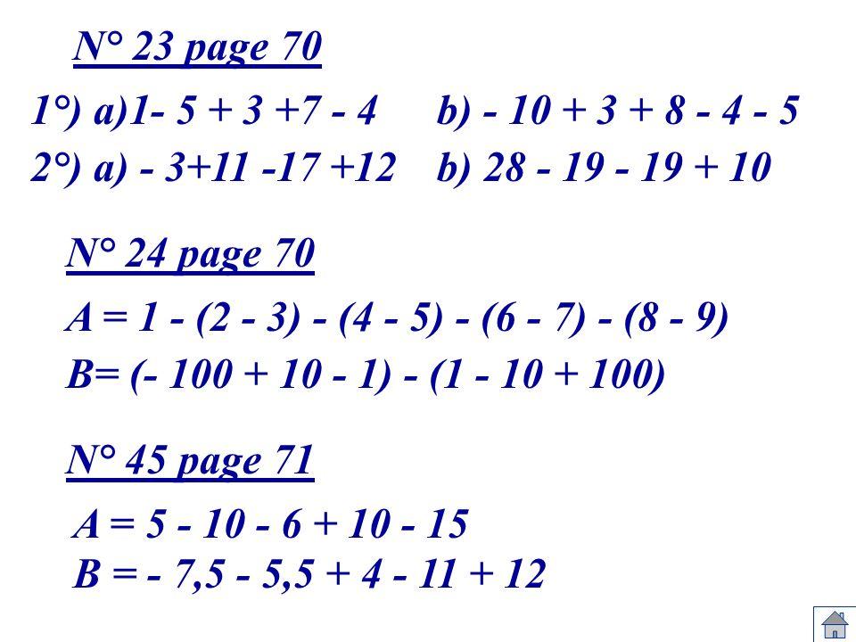 1°) a)1- 5 + 3 +7 - 4b) - 10 + 3 + 8 - 4 - 5 2°) a) - 3+11 -17 +12b) 28 - 19 - 19 + 10 N° 23 page 70 A = 1 - (2 - 3) - (4 - 5) - (6 - 7) - (8 - 9) B=