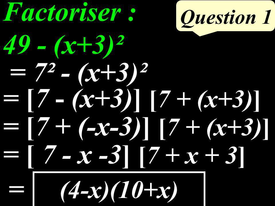 Question 1 (4-x)(10+x) Factoriser : 49 - (x+3)² = 7² - (x+3)² = [7 - (x+3)] [7 + (x+3)] = [ 7 - x -3] [7 + x + 3] = = [7 + (-x-3)] [7 + (x+3)]