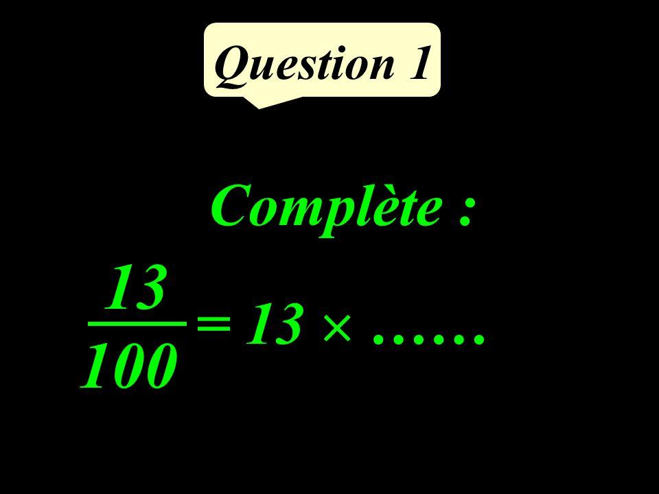 Question 1 Complète : = 13 …… 13 100