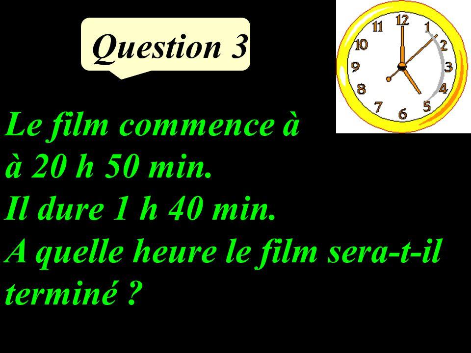 Question 3 Le film commence à à 20 h 50 min.Il dure 1 h 40 min.