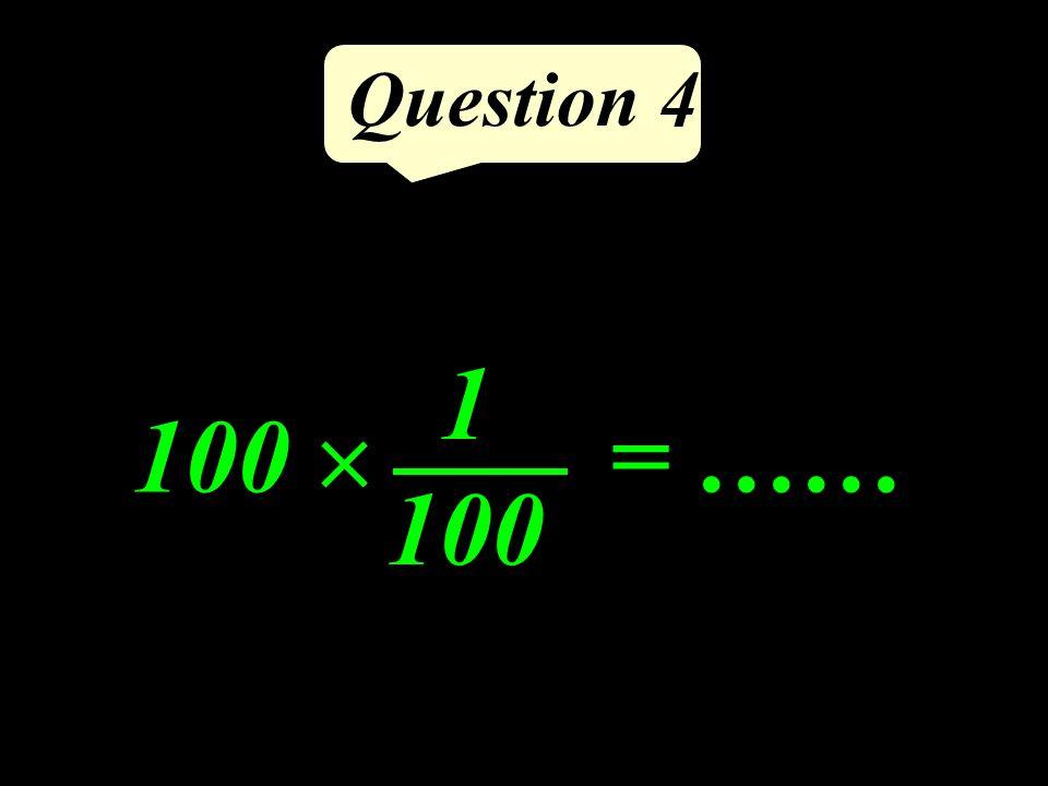 Question 4 100 = …… 1 100