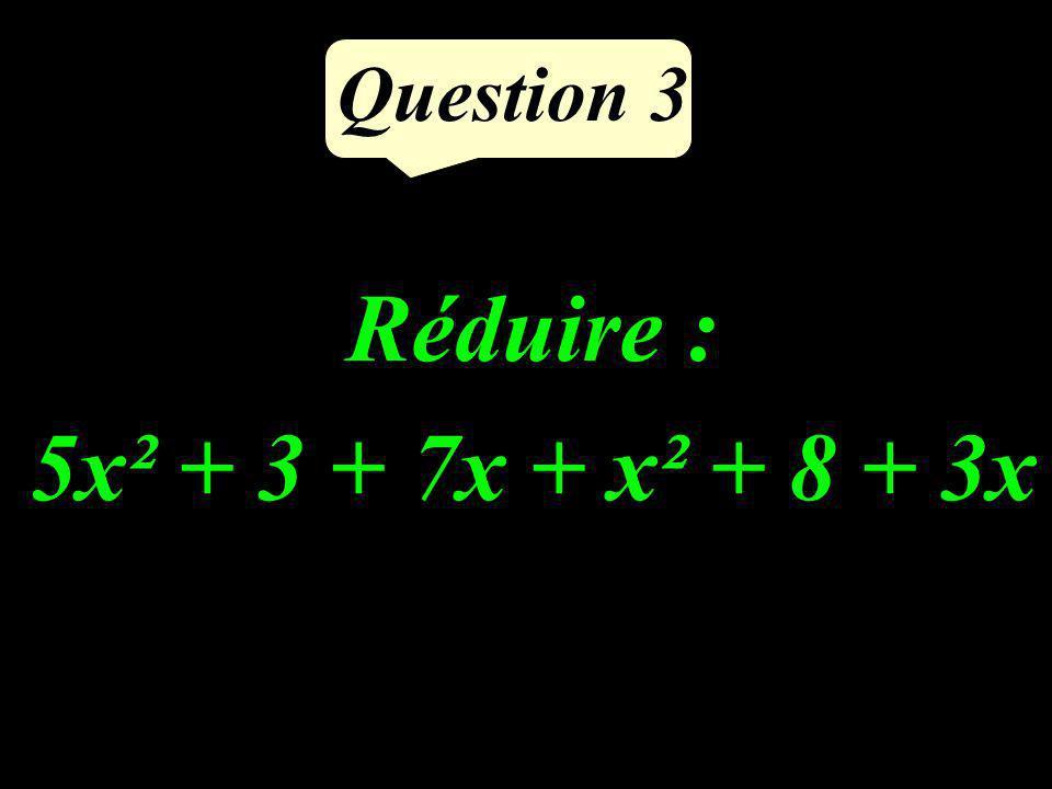 Question 3 Réduire : 5x² + 3 + 7x + x² + 8 + 3x