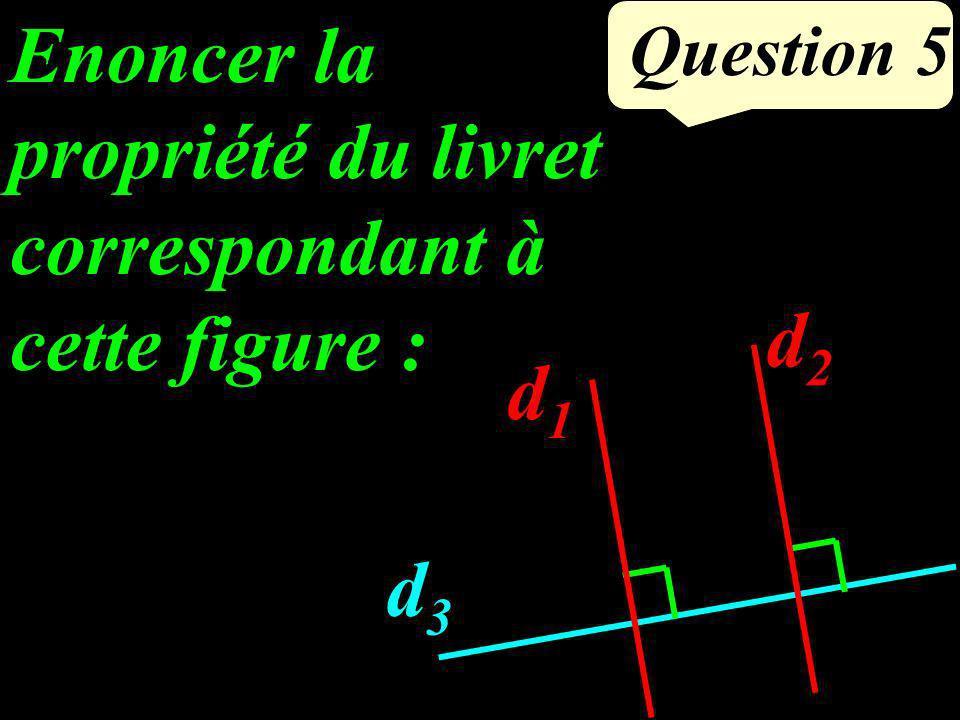 Question 5 Enoncer la propriété du livret correspondant à cette figure : d1d1 d2d2 d3d3