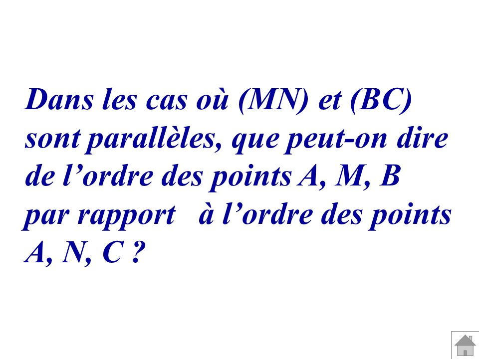 Dans les cas où (MN) et (BC) sont parallèles, que peut-on dire de lordre des points A, M, B par rapport à lordre des points A, N, C ?