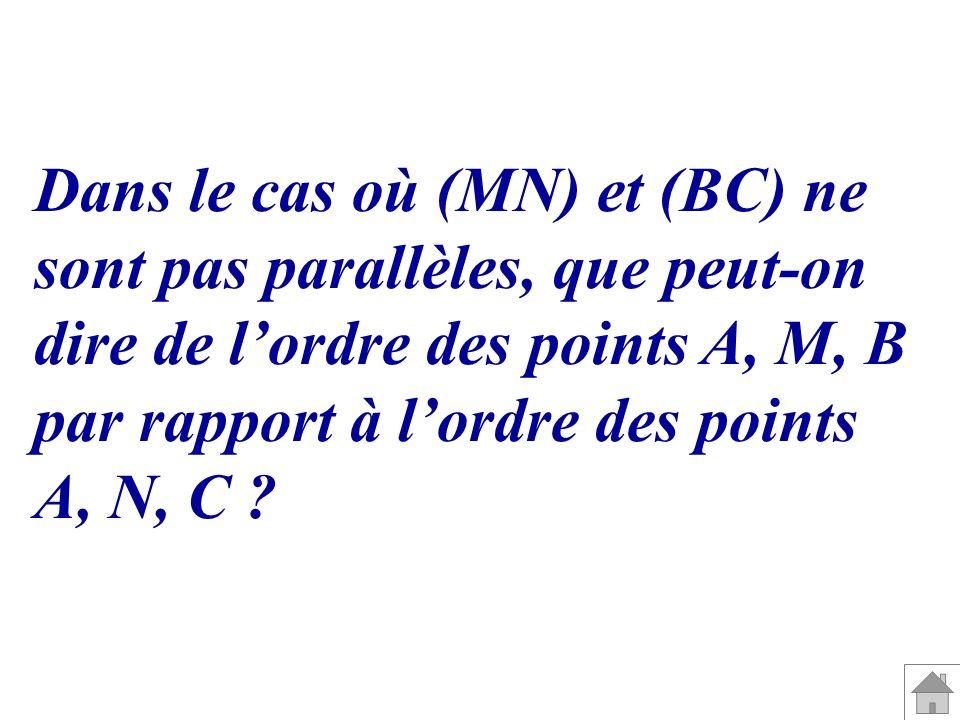 Dans le cas où (MN) et (BC) ne sont pas parallèles, que peut-on dire de lordre des points A, M, B par rapport à lordre des points A, N, C ?