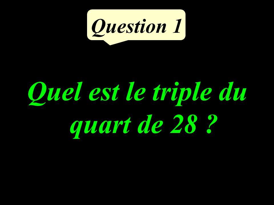 Question 1 Quel est le triple du quart de 28 ?