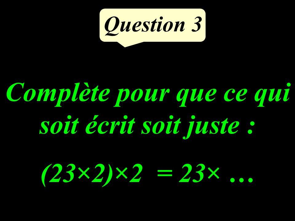 Question 3 Complète pour que ce qui soit écrit soit juste : (23×2)×2 = 23× …