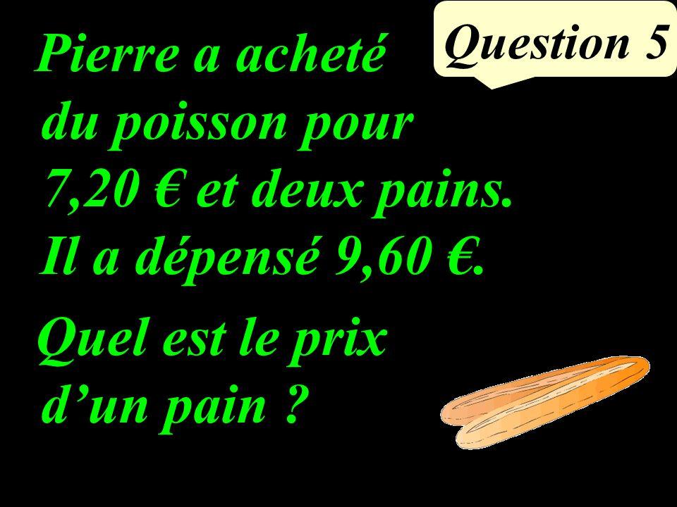 Question 5 Pierre a acheté du poisson pour 7,20 et deux pains.