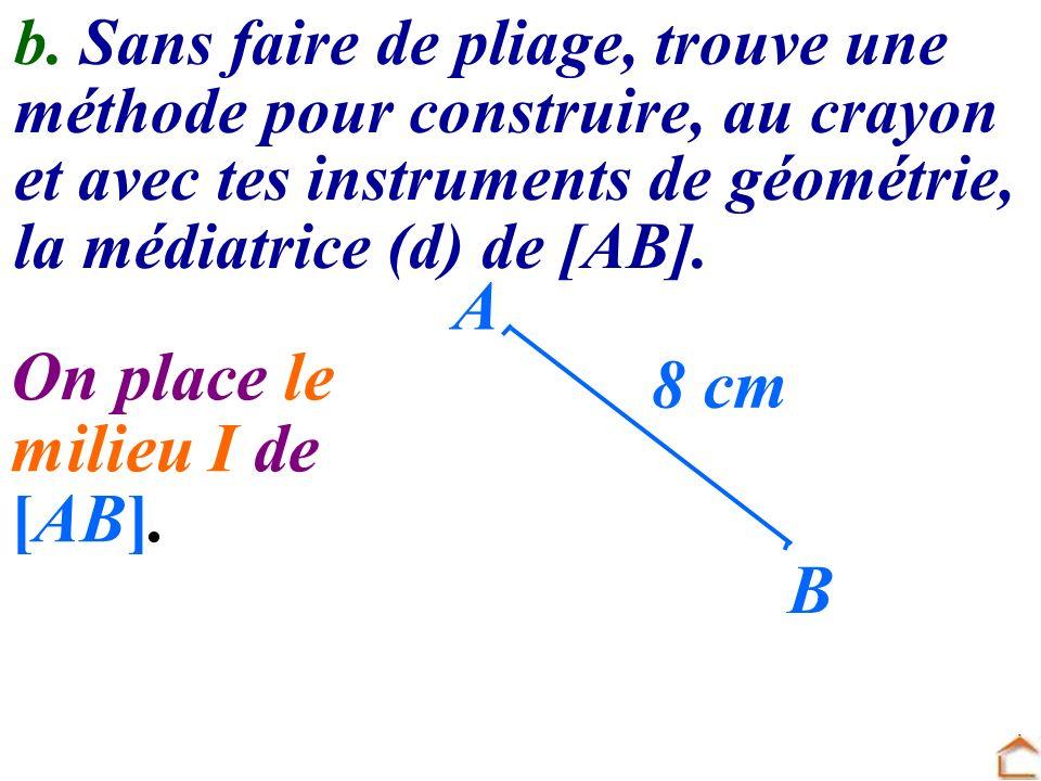 b. Sans faire de pliage, trouve une méthode pour construire, au crayon et avec tes instruments de géométrie, la médiatrice (d) de [AB]. A B 8 cm On pl