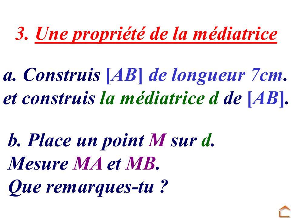 3. Une propriété de la médiatrice a. Construis [AB] de longueur 7cm. et construis la médiatrice d de [AB]. b. Place un point M sur d. Mesure MA et MB.