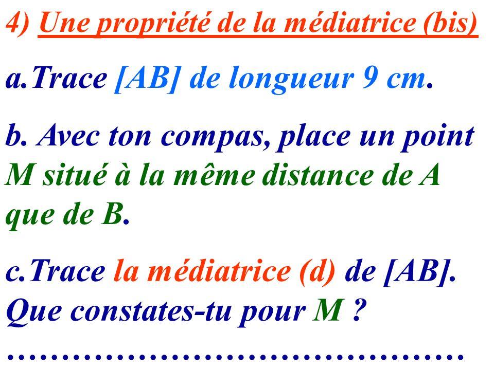 4) Une propriété de la médiatrice (bis) a.Trace [AB] de longueur 9 cm. b. Avec ton compas, place un point M situé à la même distance de A que de B. c.