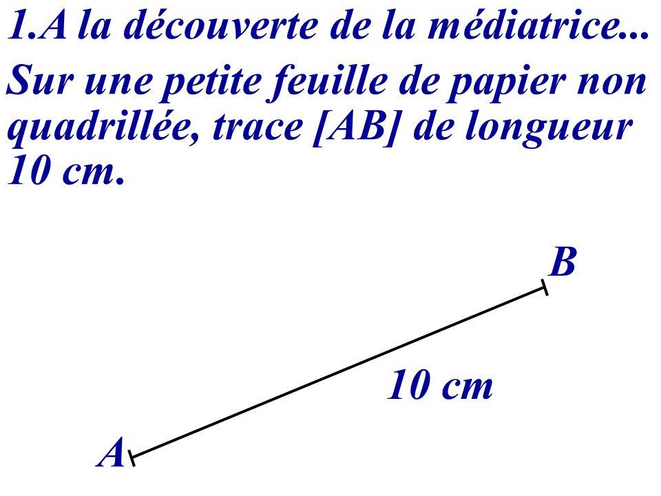 1.A la découverte de la médiatrice... Sur une petite feuille de papier non quadrillée, trace [AB] de longueur 10 cm. A B 10 cm