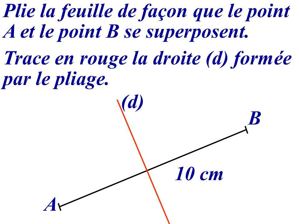 Plie la feuille de façon que le point A et le point B se superposent. Trace en rouge la droite (d) formée par le pliage. A B 10 cm (d)