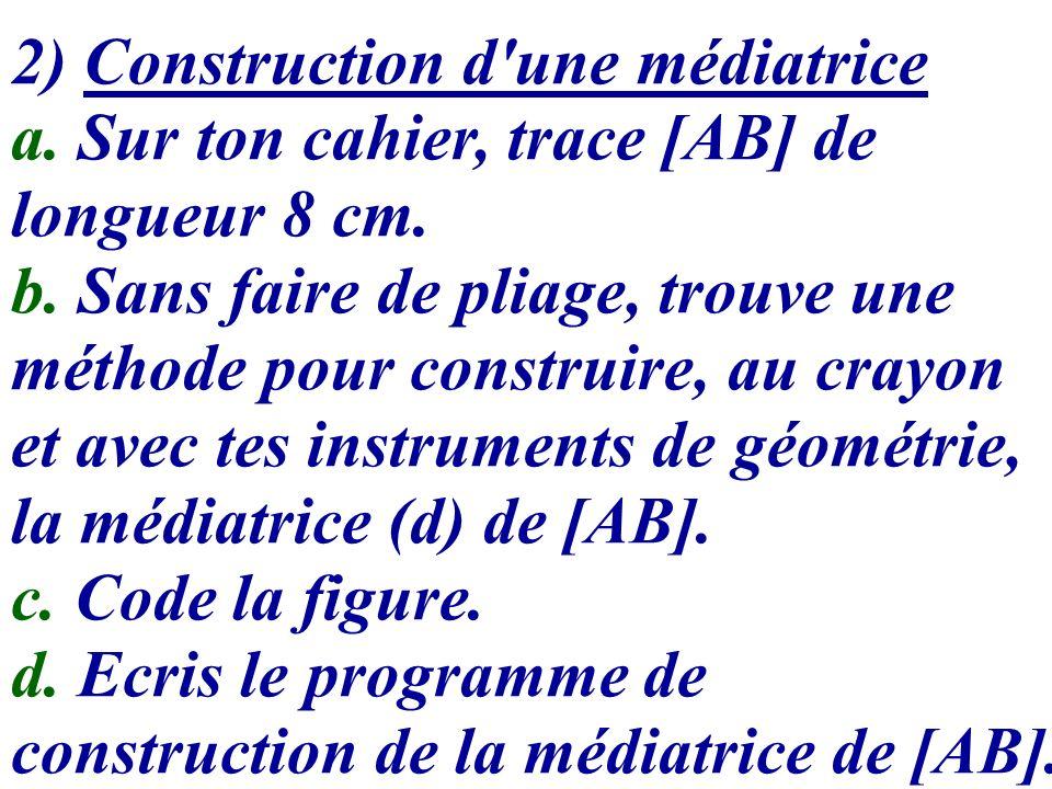 2) Construction d'une médiatrice a. Sur ton cahier, trace [AB] de longueur 8 cm. b. Sans faire de pliage, trouve une méthode pour construire, au crayo