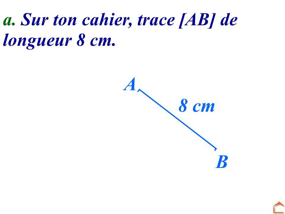 a. Sur ton cahier, trace [AB] de longueur 8 cm. A B 8 cm
