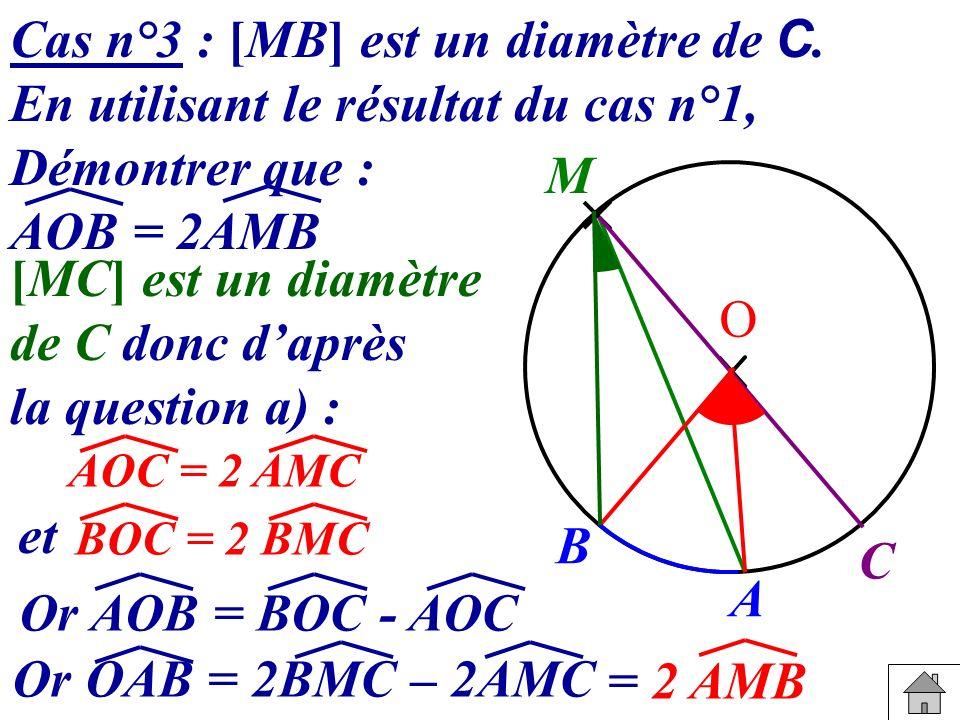 Cas n°3 : [MB] est un diamètre de C. En utilisant le résultat du cas n°1, Démontrer que : AOB = 2AMB [MC] est un diamètre de C donc daprès la question