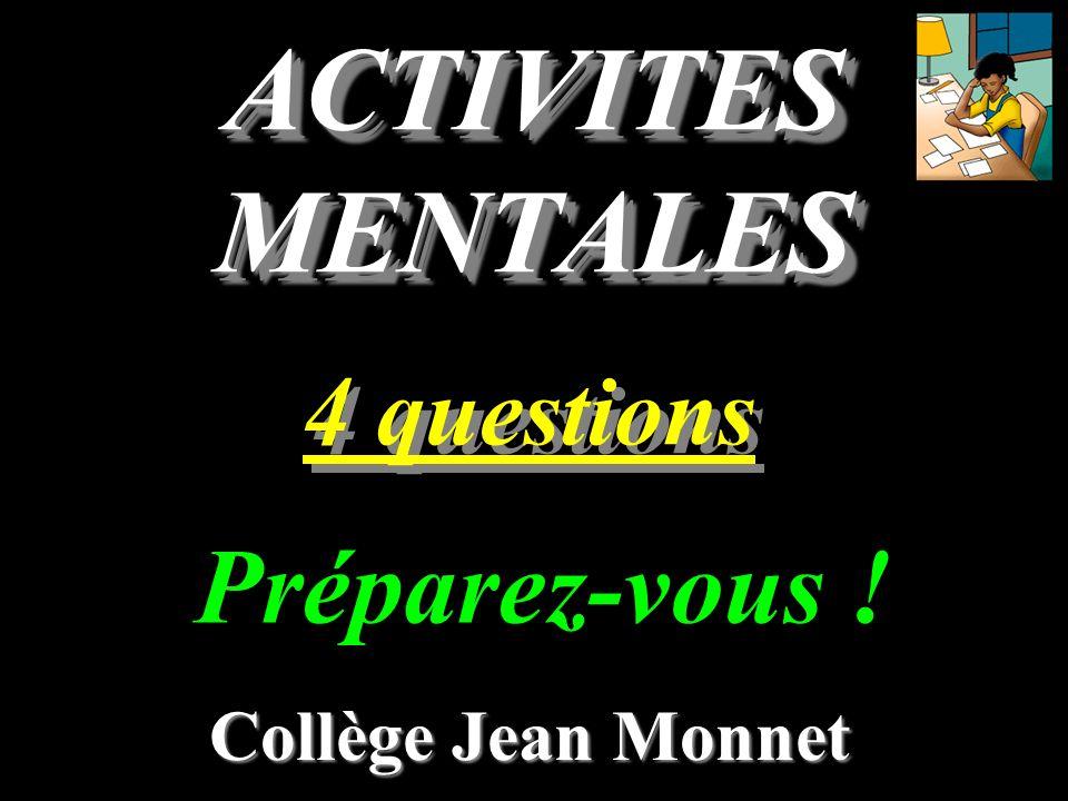 ACTIVITES MENTALES 4 questions Collège Jean Monnet Préparez-vous !
