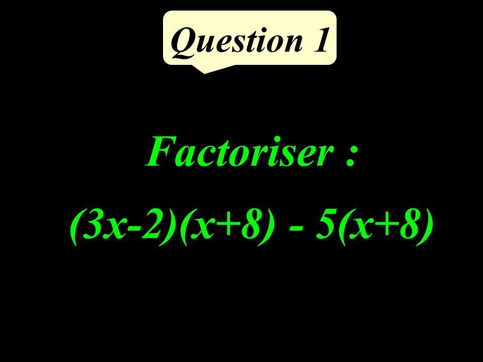 Question 1 Factoriser : (3x-2)(x+8) - 5(x+8)