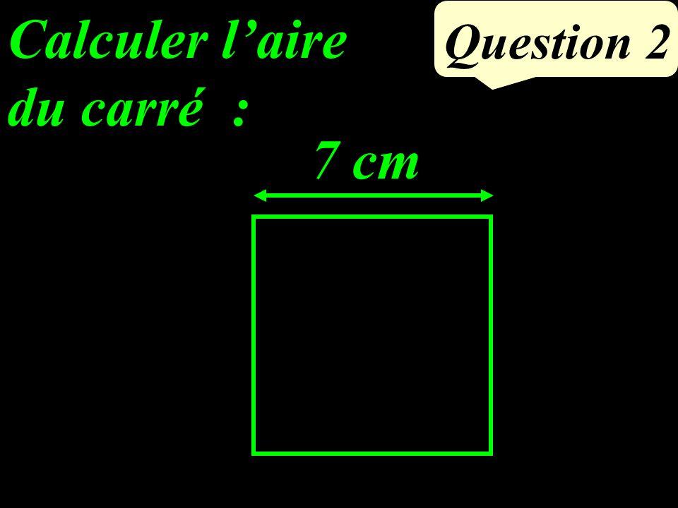 Calculer laire du carré : Question 2 7 cm