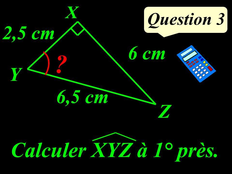 Question 3 Calculer XYZ à 1° près. Y X Z 6,5 cm ? 6 cm 2,5 cm